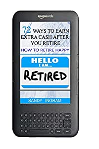 72 Ways to Earn Extra Cash After You Retire: How to Retire Happy