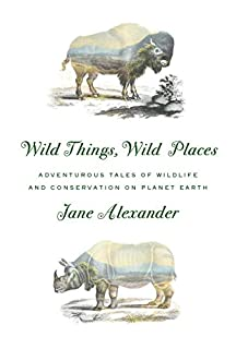Book Cover: Wild Things, Wild Places: Adventurous Tales of Wildlife and Conservation on Planet Earth
