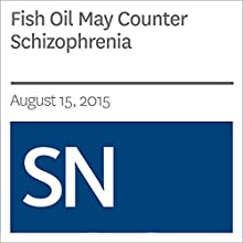 Fish Oil May Counter Schizophrenia Other by Laura Sanders Narrated by Mark Moran