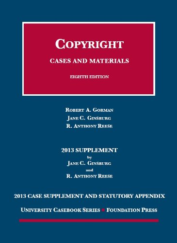 Gorman, Ginsburg and Reese's Copyright, 8th, 2013 Case Supplement and Statutory Appendix (University Casebook Series)