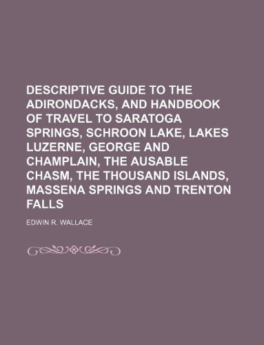 Descriptive guide to the Adirondacks, and handbook of travel to Saratoga Springs, Schroon Lake, lakes Luzerne, George and Champlain, the Ausable ... Islands, Massena Springs and Trenton Falls