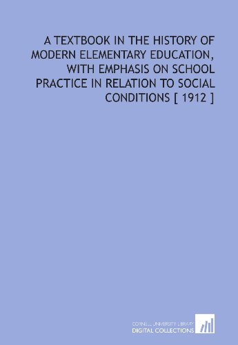 A Textbook in the History of Modern Elementary Education, With Emphasis on School Practice in Relation to Social Conditions [ 1912 ]