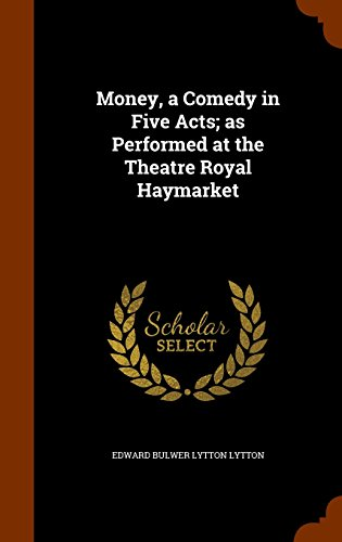 Money, a Comedy in Five Acts; as Performed at the Theatre Royal Haymarket