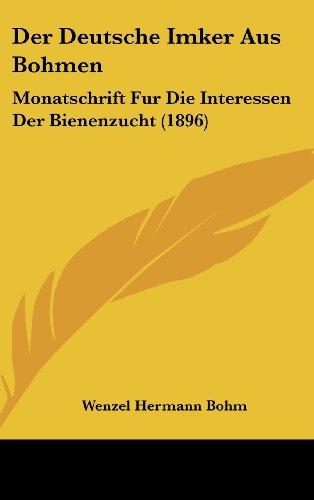 Der Deutsche Imker Aus Bohmen: Monatschrift Fur Die Interessen Der Bienenzucht (1896)