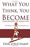 img - for By Erik d'Auchamp What You Think, You Become: Doing Business the Gandhi Way [Paperback] book / textbook / text book