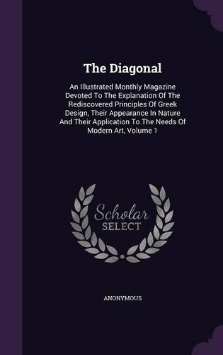 The Diagonal: An Illustrated Monthly Magazine Devoted To The Explanation Of The Rediscovered Principles Of Greek Design, Their Appearance In Nature ... To The Needs Of Modern Art, Volume 1 PDF