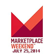 Marketplace Weekend, July 25, 2014  by Lizzie O'Leary Narrated by Lizzie O'Leary