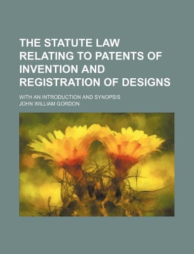 The statute law relating to patents of invention and registration of designs; with an introduction and synopsis