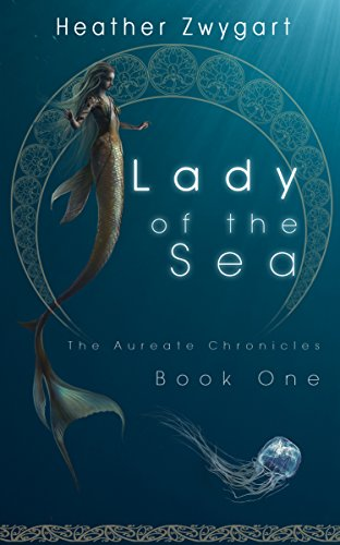 Lady of the Sea: The Aureate Chronicles, Book One by Heather Zwygart