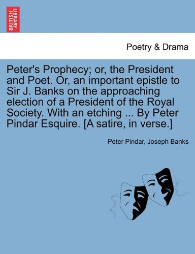 Peter's Prophecy; or, the President and Poet. Or, an important epistle to Sir J. Banks on the approaching election of a President of the Royal ... Peter Pindar Esquire. [A satire, in verse.]