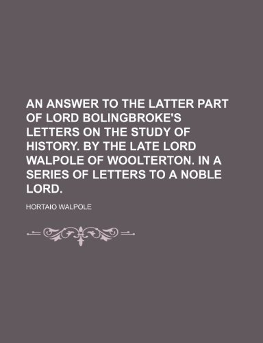 An Answer to the Latter Part of Lord Bolingbroke's Letters on the Study of History. by the Late Lord Walpole of Woolterton. in a Series of Letters to a Noble Lord.