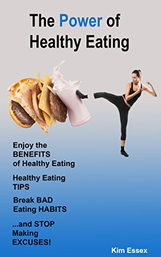 Kim Essex - The Power of Healthy Eating: Enjoy the Benefits of Healthy Eating, Healthy Eating Tips, Break Bad Eating Habits, and Stop Making Excuses! (English Edition)
