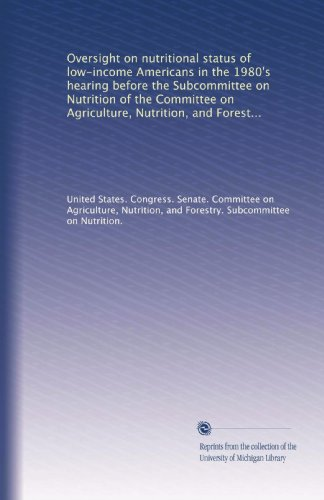 Oversight On Nutritional Status Of Low-Income Americans In The 1980'S Hearing Before The Subcommittee On Nutrition Of The Committee On Agriculture, ... Congress, First Session, April 6, 1983