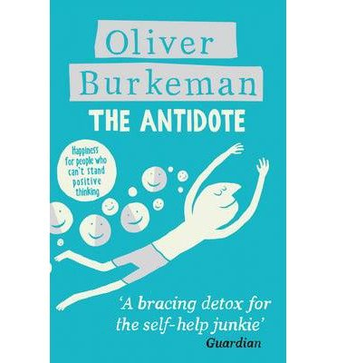 [(The Antidote: Happiness for People Who Can't Stand Positive Thinking)] [ By (author) Oliver Burkeman ] [January, 2013]