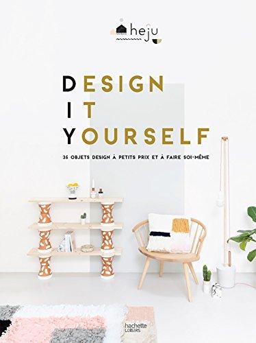 Design it yourself: 35 objets design à petits prix et à faire soi-même