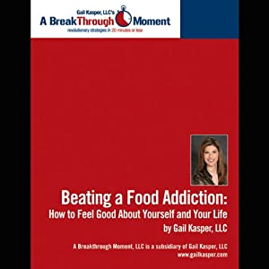 Beating a Food Addiction: How to Feel Good About Yourself and Your Life | [Gail Kasper]
