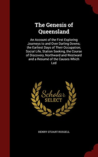The Genesis of Queensland: An Account of the First Exploring Journeys to and Over Darling Downs; the Earliest Days of Their Occupation; Social Life, ... Westward and a Resumé of the Causes Which Led
