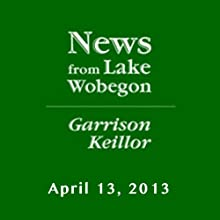 The News from Lake Wobegon from A Prairie Home Companion, April 13, 2013  by Garrison Keillor Narrated by Garrison Keillor