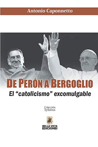 De Perón a Bergoglio El catolicismo excomulgable  [Caponnetto, Antonio] (Tapa Blanda)