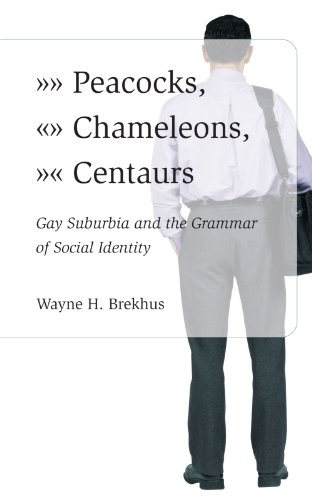 Peacocks, Chameleons, Centaurs: Gay Suburbia and the Grammar of Social Identity