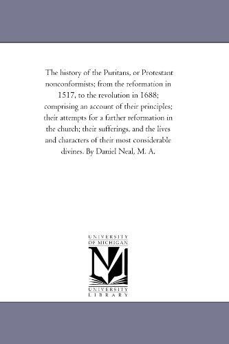 The History of the Puritans, or Protestant Nonconformists; From the Reformation in 1517, to the Revolution in 1688; Comprising An Account of their ... their Sufferings, and the Lives and Char