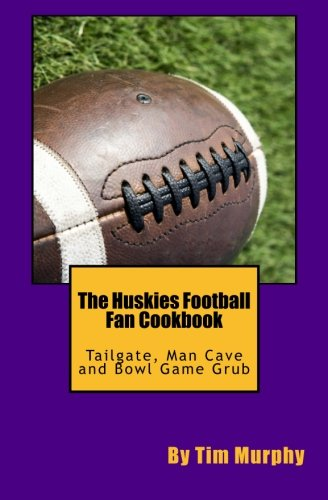 The Huskies Football Fan Cookbook: Tailgate, Man Cave and Bowl Game Grub (Cookbook for Guys) (Volume 40) by Tim Murphy