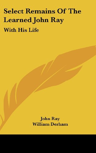 Select Remains of the Learned John Ray: With His Life