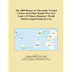 The 2009 Report on Carbon Steel Plain Round Wire of at Least 1.55 Mm in Diameter Excluding Thermally Treated: World Market Segmentation City