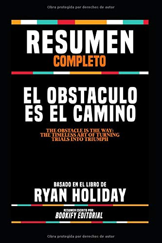 Resumen Completo El Obstaculo Es El Camino (The Obstacle Is The Way The Timeless Art Of Turning Trials Into Triumph) - Basado En El Libro De Ryan Holiday  [Editorial, BOOKIFY - Editorial, BOOKIFY] (Tapa Blanda)
