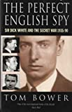 The Perfect English Spy: Sir Dick White and the Secret War, 1935-90