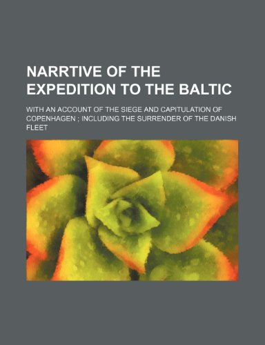 Narrtive of the expedition to the Baltic; with an account of the siege and capitulation of Copenhagen  including the surrender of the Danish fleet