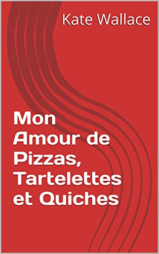 Mon Amour de Pizzas, Tartelettes et Quiches (French Edition) by Kate Wallace