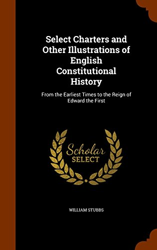Select Charters and Other Illustrations of English Constitutional History: From the Earliest Times to the Reign of Edward the First