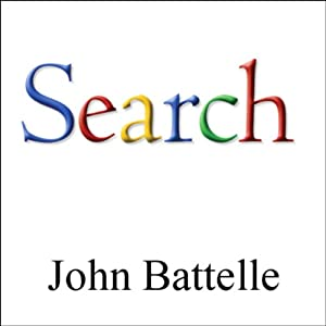 The Search: How Google & Its Rivals Rewrote the Rules of Business & Transformed Our Culture | [John Battelle]