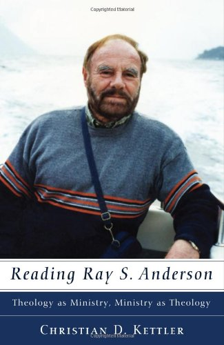 Reading Ray S. Anderson: Theology as Ministry, Ministry as Theology, Christian D. Kettler