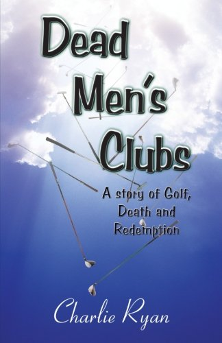Dead Men's Clubs: A Story of Golf, Death, and Redemption