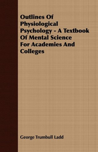 Outlines Of Physiological Psychology - A Textbook Of Mental Science For Academies And Colleges