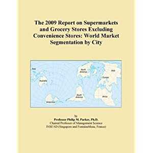 The 2011 Report on Supermarkets and Grocery Stores Excluding Convenience Stores: World Market Segmentation City