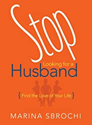 Stop Looking for a Husband: Find the Love of Your Life