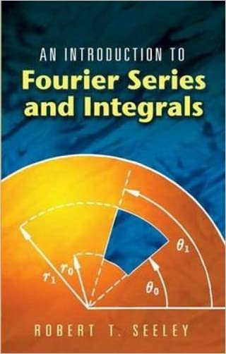 An Introduction to Fourier Series and Integrals (Dover Books on Mathematics) written by Robert T. Seeley