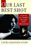 img - for Our Last Best Shot: Guiding Our Children Through Early Adolescence by Laura Sessions Stepp (2000-06-19) book / textbook / text book
