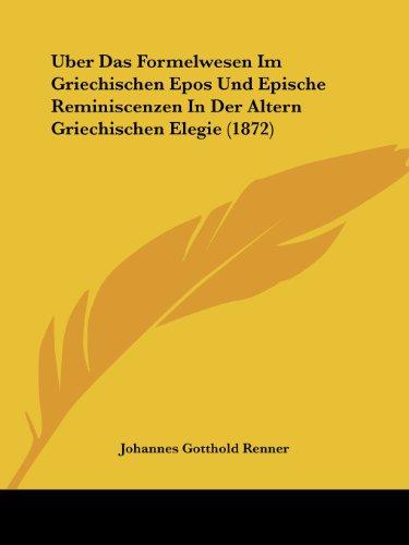 Uber Das Formelwesen Im Griechischen Epos Und Epische Reminiscenzen in Der Altern Griechischen Elegie (1872)