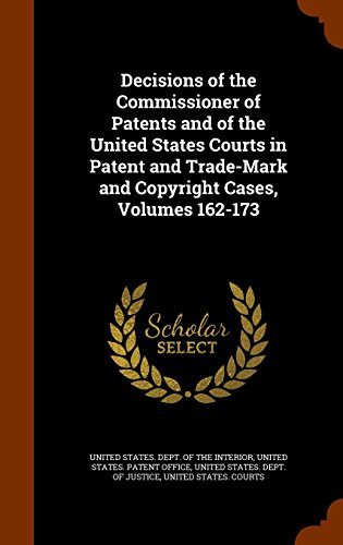Decisions of the Commissioner of Patents and of the United States Courts in Patent and Trade-Mark and Copyright Cases, Volumes 162-173