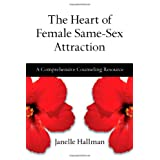 The Heart of Female Same-Sex Attraction: A Comprehensive Counseling Resource ~ Janelle M. Hallman