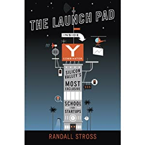 The Launch Pad: Inside Y Combinator, Silicon Valley's Most Exclusive School for Startups | [Randall Stross]
