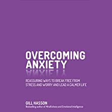 Overcoming Anxiety: Reassuring Ways to Break Free from Stress and Worry and Lead a Calmer Life Audiobook by Gill Hasson Narrated by Tania Rodrigues