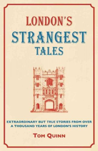 Londons Strangest Tales Extraordinary But True Stories From Over A Thousand Years Of Londons History Londons Strangest Tales