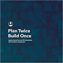 Plan Twice, Build Once: Lessons Learned From Over 100 Conversations With Extrodinary Entrepreneurs