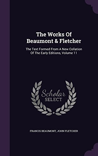 The Works Of Beaumont & Fletcher: The Text Formed From A New Collation Of The Early Editions, Volume 11