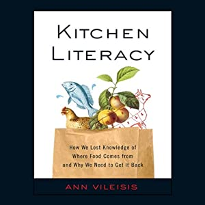 Kitchen Literacy: How We Lost Knowledge of Where Food Comes from and Why We Need to Get It Back | [Ann Vileisis]